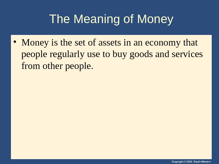 Copyright © 2004 South-Western. The Meaning of Money • Money is the set of assets in