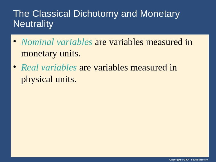 Copyright © 2004 South-Western. The Classical Dichotomy and Monetary Neutrality • Nominal variables are variables measured