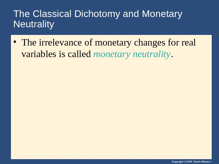Copyright © 2004 South-Western. The Classical Dichotomy and Monetary Neutrality • The irrelevance of monetary changes