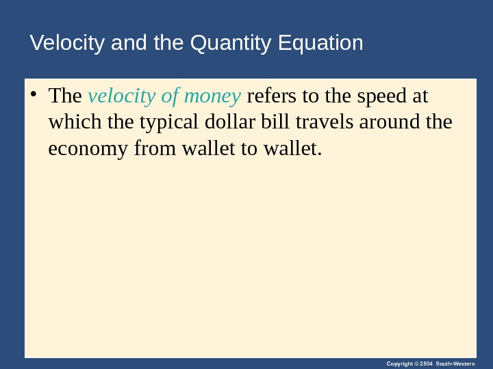 Copyright © 2004 South-Western. Velocity and the Quantity Equation • The velocity of money refers to
