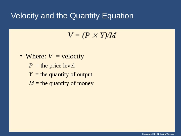Copyright © 2004 South-Western. Velocity and the Quantity Equation V = (P  Y)/M • Where: