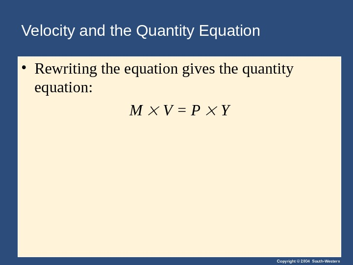 Copyright © 2004 South-Western. Velocity and the Quantity Equation • Rewriting the equation gives the quantity
