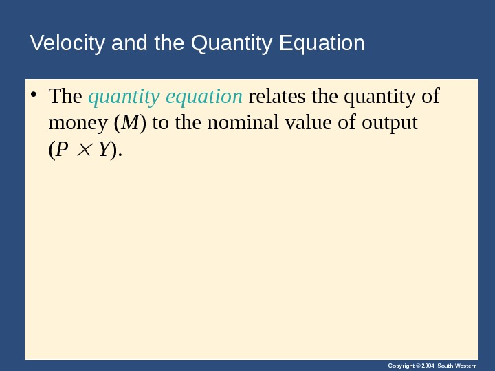 Copyright © 2004 South-Western. Velocity and the Quantity Equation • The quantity equation relates the quantity