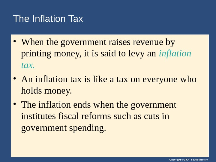 Copyright © 2004 South-Western. The Inflation Tax • When the government raises revenue by printing money,