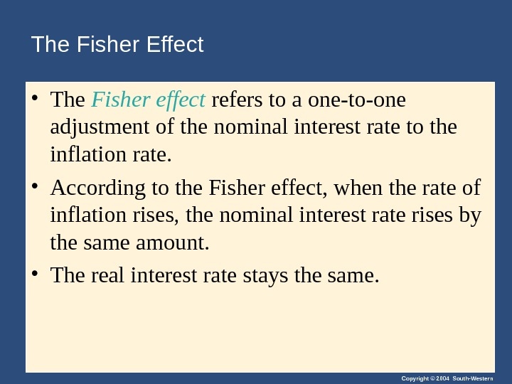 Copyright © 2004 South-Western. The Fisher Effect • The Fisher effect refers to a one-to-one adjustment