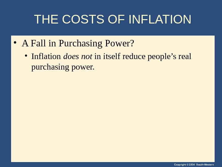 Copyright © 2004 South-Western. THE COSTS OF INFLATION • A Fall in Purchasing Power?  •