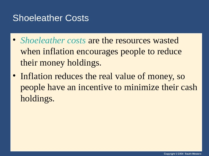 Copyright © 2004 South-Western. Shoeleather Costs • Shoeleather costs are the resources wasted when inflation encourages
