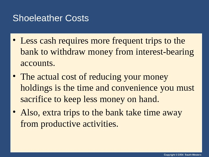 Copyright © 2004 South-Western. Shoeleather Costs • Less cash requires more frequent trips to the bank