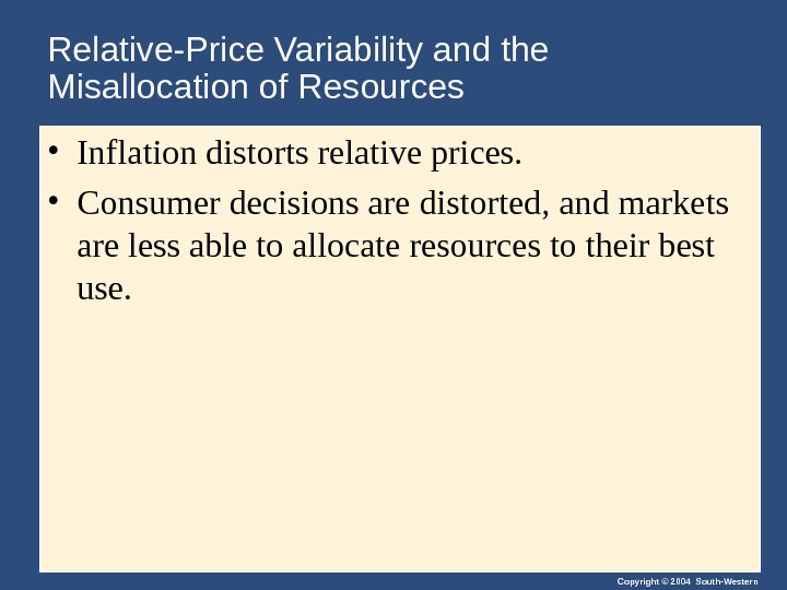 Copyright © 2004 South-Western. Relative-Price Variability and the Misallocation of Resources • Inflation distorts relative prices.