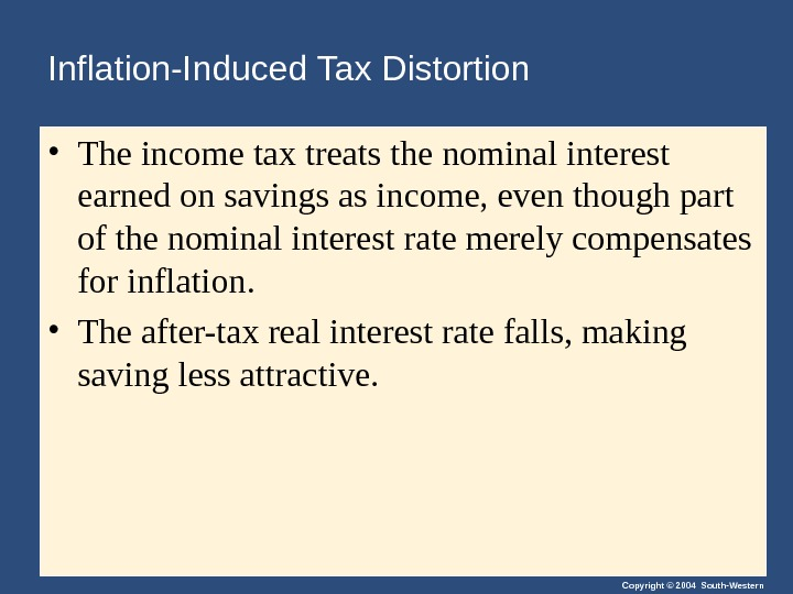 Copyright © 2004 South-Western. Inflation-Induced Tax Distortion • The income tax treats the nominal interest earned