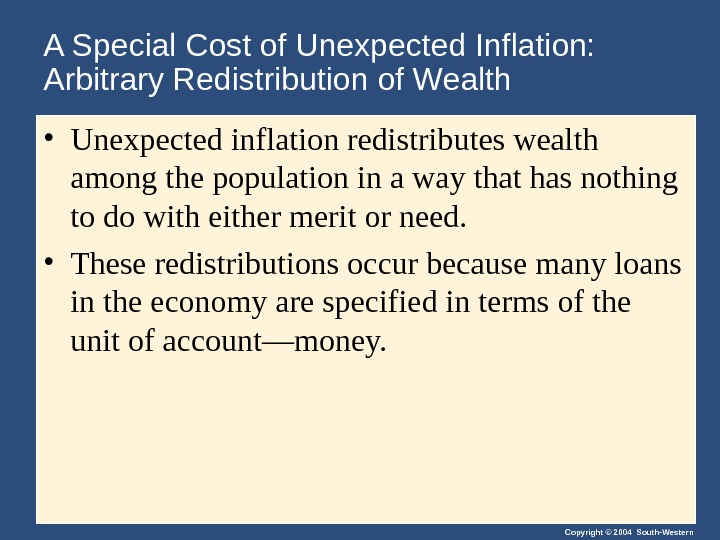 Copyright © 2004 South-Western. A Special Cost of Unexpected Inflation:  Arbitrary Redistribution of Wealth •