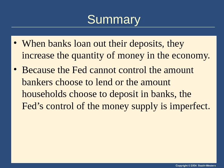 Copyright © 2004 South-Western. Summary • When banks loan out their deposits, they increase the quantity