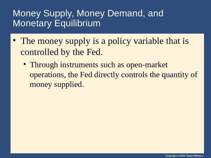 Copyright © 2004 South-Western. Money Supply, Money Demand, and Monetary Equilibrium • The money supply