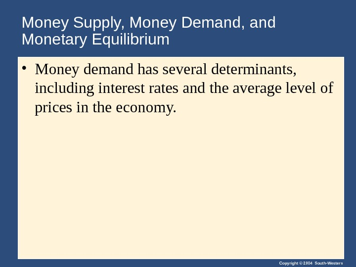 Copyright © 2004 South-Western. Money Supply, Money Demand, and Monetary Equilibrium • Money demand has several