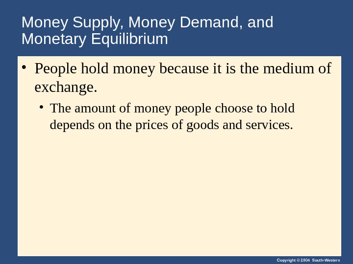 Copyright © 2004 South-Western. Money Supply, Money Demand, and Monetary Equilibrium • People hold money because