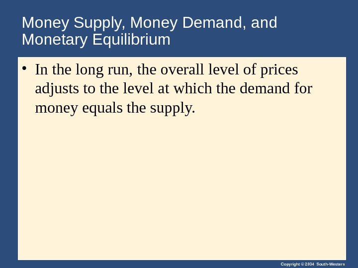 Copyright © 2004 South-Western. Money Supply, Money Demand, and Monetary Equilibrium • In the long run,