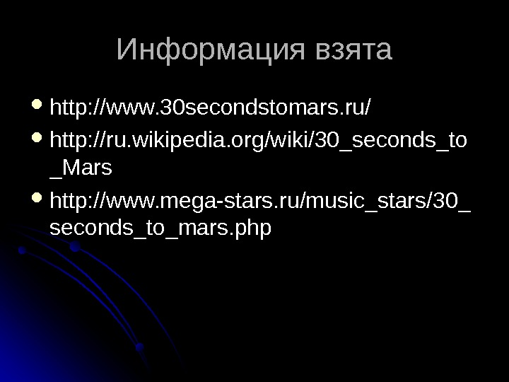 Информация взята http: //www. 30 secondstomars. ru/ http: //ru. wikipedia. org/wiki/30_seconds_to _Mars http: //www.