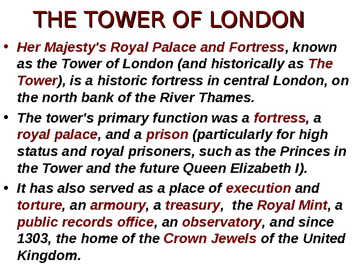 • Her Majesty's Royal Palace and Fortress , known as the Tower of London (and