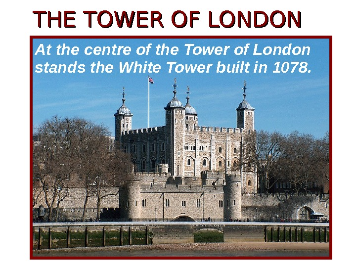 THE TOWER OF LONDON • At the centre of the Tower of London stands the White