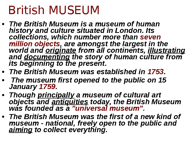 • The British Museum is a museum of human history and culture situated in London.