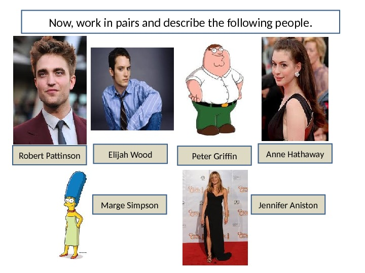 Now, work in pairs and describe the following people. Robert Pattinson Elijah Wood Anne Hathaway Peter