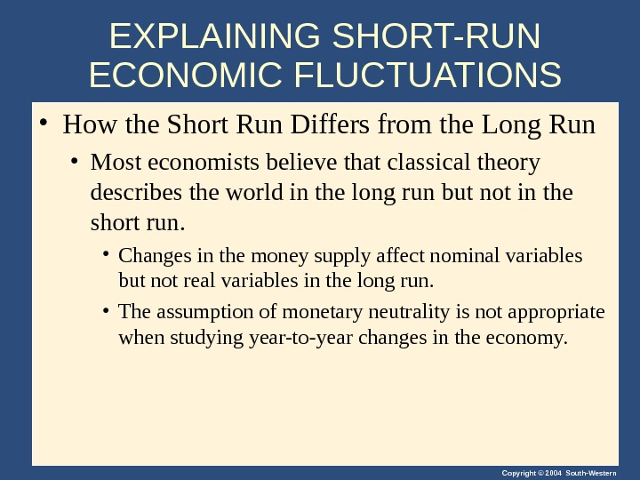 Copyright © 2004 South-Western. EXPLAINING SHORT-RUN ECONOMIC FLUCTUATIONS • How the Short Run Differs from the