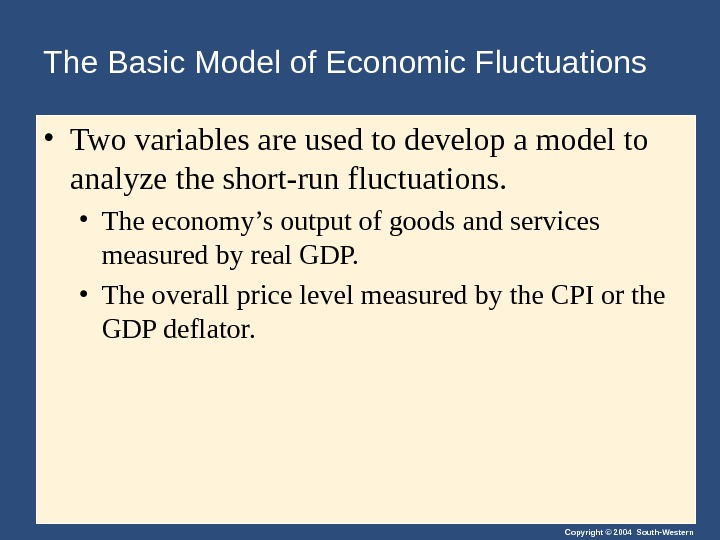Copyright © 2004 South-Western. The Basic Model of Economic Fluctuations • Two variables are used to