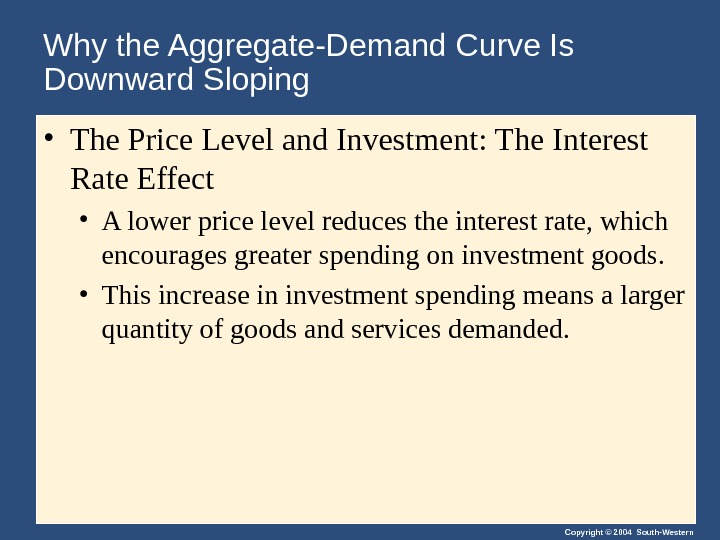Copyright © 2004 South-Western. Why the Aggregate-Demand Curve Is Downward Sloping • The Price Level and