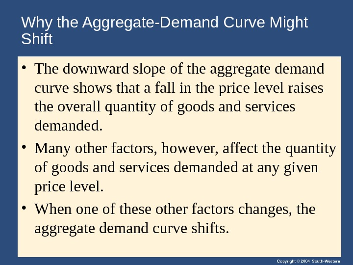 Copyright © 2004 South-Western. Why the Aggregate-Demand Curve Might Shift • The downward slope of the