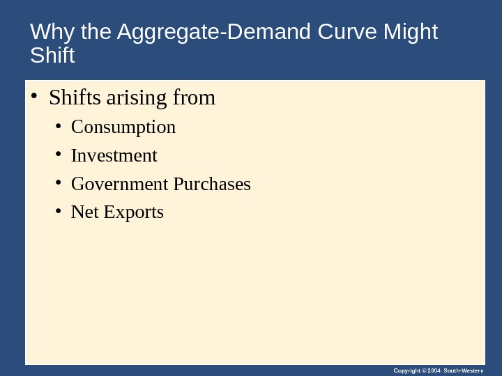 Copyright © 2004 South-Western. Why the Aggregate-Demand Curve Might Shift • Shifts arising from  •