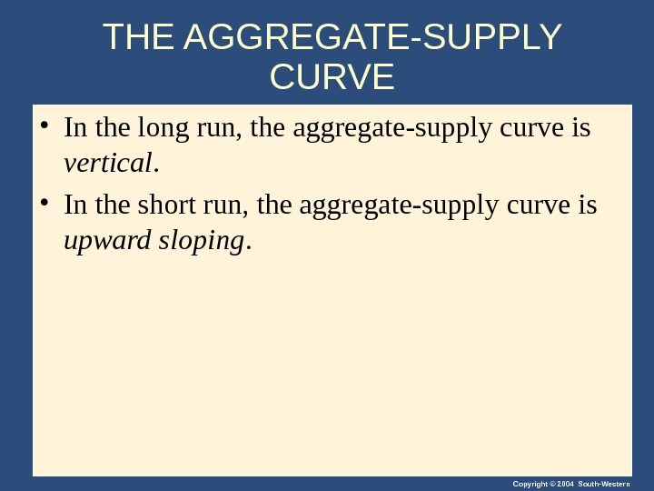 Copyright © 2004 South-Western. THE AGGREGATE-SUPPLY CURVE • In the long run, the aggregate-supply curve is