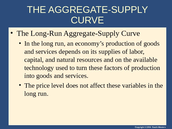 Copyright © 2004 South-Western. THE AGGREGATE-SUPPLY CURVE • The Long-Run Aggregate-Supply Curve • In the long