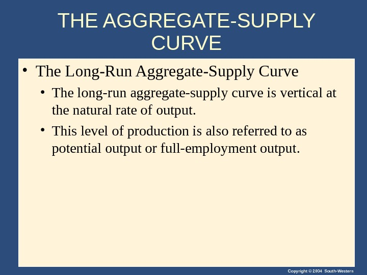 Copyright © 2004 South-Western. THE AGGREGATE-SUPPLY CURVE • The Long-Run Aggregate-Supply Curve • The long-run aggregate-supply