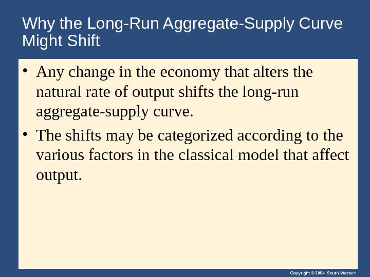 Copyright © 2004 South-Western. Why the Long-Run Aggregate-Supply Curve Might Shift • Any change in the