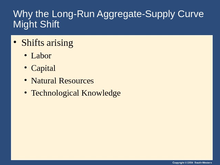 Copyright © 2004 South-Western. Why the Long-Run Aggregate-Supply Curve Might Shift • Shifts arising  •