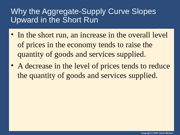 Copyright © 2004 South-Western. Why the Aggregate-Supply Curve Slopes Upward in the Short Run • In