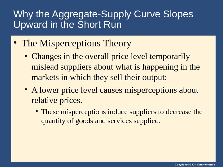 Copyright © 2004 South-Western. Why the Aggregate-Supply Curve Slopes Upward in the Short Run • The