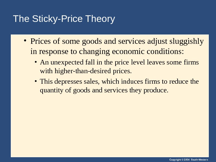 Copyright © 2004 South-Western. The Sticky-Price Theory • Prices of some goods and services adjust sluggishly