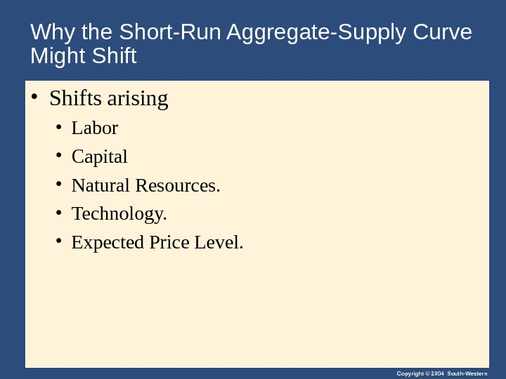 Copyright © 2004 South-Western. Why the Short-Run Aggregate-Supply Curve Might Shift • Shifts arising  •