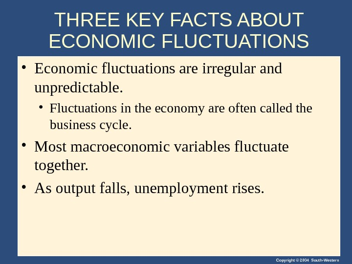 Copyright © 2004 South-Western. THREE KEY FACTS ABOUT ECONOMIC FLUCTUATIONS • Economic fluctuations are irregular and