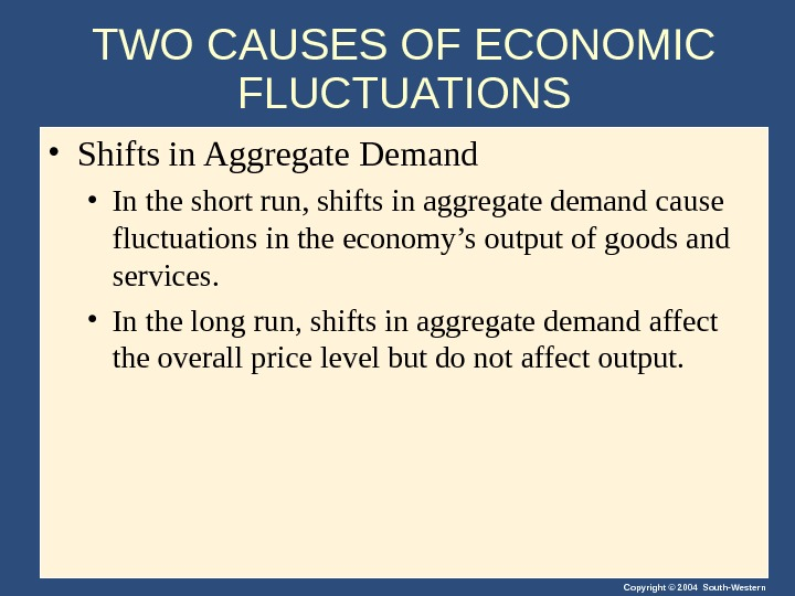 Copyright © 2004 South-Western. TWO CAUSES OF ECONOMIC FLUCTUATIONS • Shifts in Aggregate Demand • In