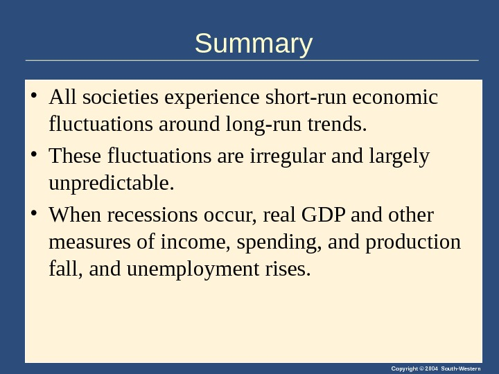 Copyright © 2004 South-Western. Summary • All societies experience short-run economic fluctuations around long-run trends.
