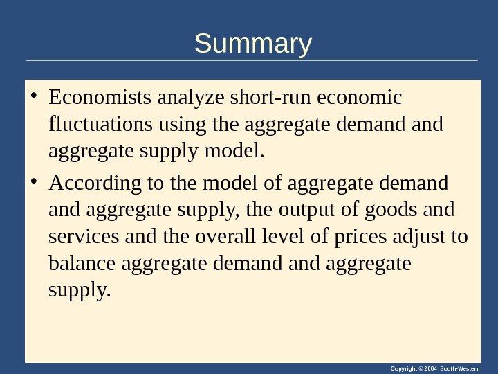 Copyright © 2004 South-Western. Summary • Economists analyze short-run economic fluctuations using the aggregate demand aggregate