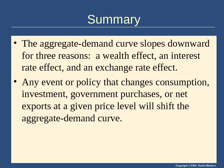 Copyright © 2004 South-Western. Summary • The aggregate-demand curve slopes downward for three reasons:  a