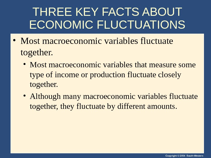 Copyright © 2004 South-Western. THREE KEY FACTS ABOUT ECONOMIC FLUCTUATIONS • Most macroeconomic variables fluctuate together.