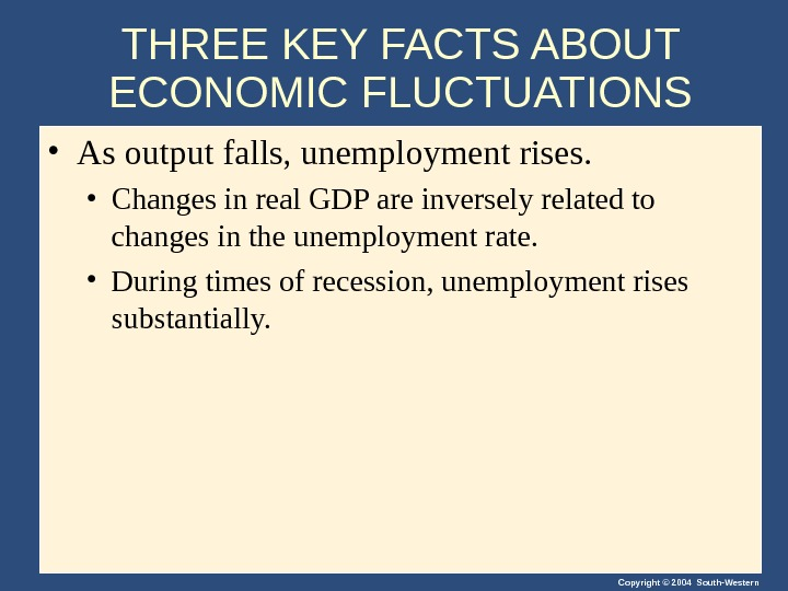 Copyright © 2004 South-Western. THREE KEY FACTS ABOUT ECONOMIC FLUCTUATIONS • As output falls, unemployment rises.