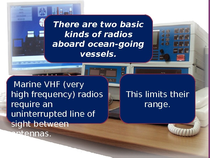 There are two basic kinds of radios aboard ocean-going vessels.  Marine VHF (very high frequency)