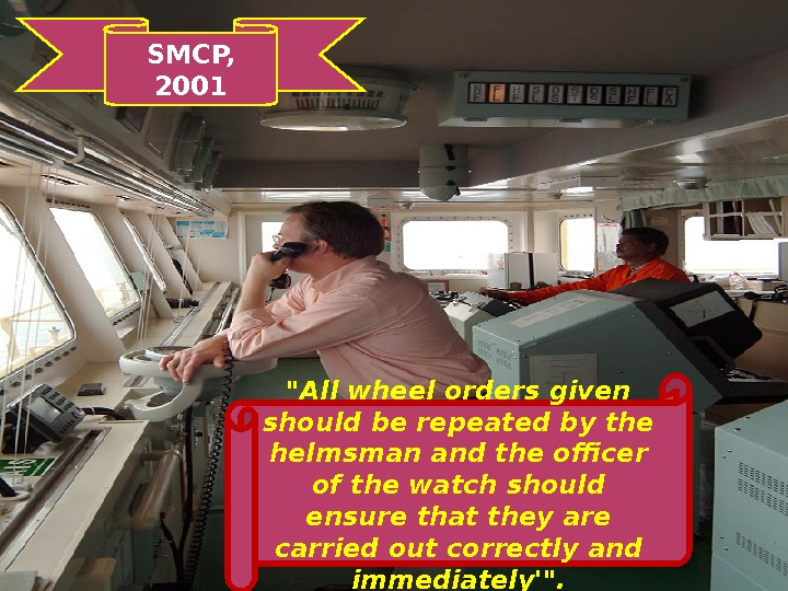 All wheel orders given should be repeated by the helmsman and the officer of the