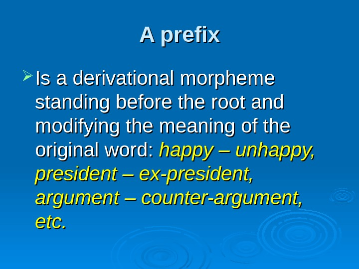 A prefix Is a derivational morpheme standing before the root and modifying the meaning