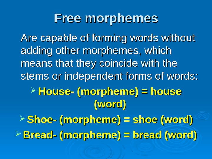 Free morphemes Are capable of forming words without adding other morphemes, which means that